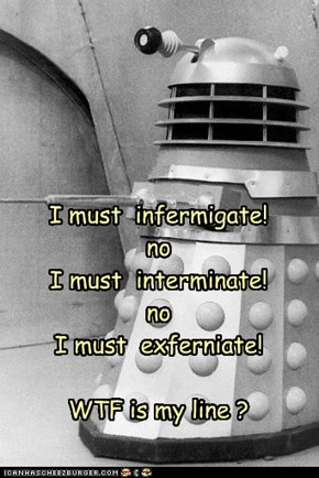 I must  infermigate! no I must  interminate! no I must  exferniate!  WTF is my line ?