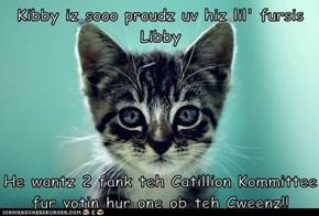Kibby iz sooo proudz uv hiz lil' fursis Libby  He wantz 2 fank teh Catillion Kommittee fur votin hur one ob teh Cweenz!!