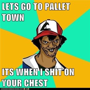 LETS GO TO PALLET TOWN  ITS WHEN I SHIT ON YOUR CHEST