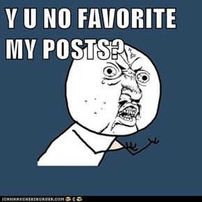 Y U NO FAVORITE MY POSTS?