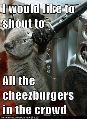 I would like to shout to  All the cheezburgers in the crowd