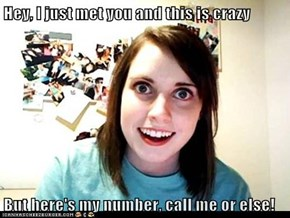 Hey, I just met you and this is crazy  But here's my number, call me or else!