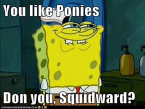 You like Ponies  Don you, Squidward?