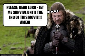 PLEASE, DEAR LORD - LET ME SURVIVE UNTIL THE END OF THIS MOVIE!!!   AMEN!
