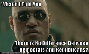 What if I Told You   There is No Difference Between Democrats and Republicans?