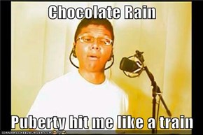 Chocolate Rain  Puberty hit me like a train
