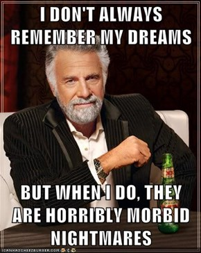 I DON'T ALWAYS REMEMBER MY DREAMS  BUT WHEN I DO, THEY ARE HORRIBLY MORBID NIGHTMARES