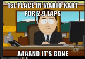 1st PLACE IN MARIO KART FOR 2.9 LAPS  AAAAND IT'S GONE