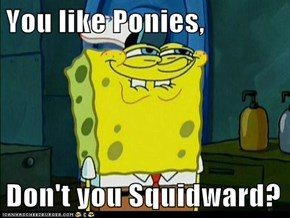 You like Ponies,  Don't you Squidward?