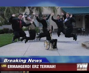 Breaking News - ERMAHGERD! ERZ TERMAH!