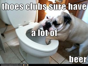 thoes clubs sure have a lot of  beer