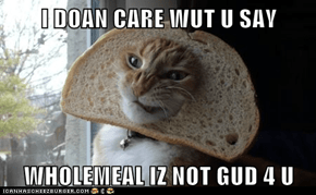 I DOAN CARE WUT U SAY  WHOLEMEAL IZ NOT GUD 4 U