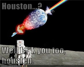 Houston...?  Well f#*k you too, housten.
