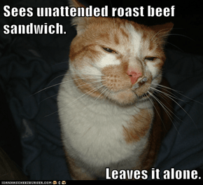 Sees unattended roast beef sandwich.  Leaves it alone.