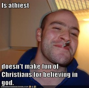 Is athiest  doesn't make fun of Christians for believing in god.