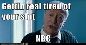 Gettin real tired of your shit  NBC