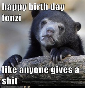 happy birth day fonzi  like anyone gives a shit