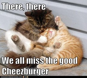 There, there  We all miss the good Cheezburger