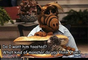 Do I want him toasted? What kind of monster do you think I am?