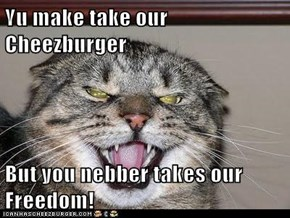 Yu make take our Cheezburger  But you nebber takes our Freedom!