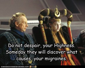 Do not despair, your Highness.   Someday they will discover what  causes  your migraines.