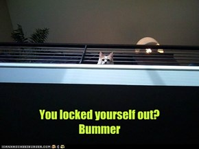 You locked yourself out? Bummer
