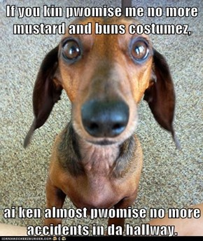 If you kin pwomise me no more mustard and buns costumez,  ai ken almost pwomise no more accidents in da hallway.