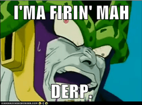 I'MA FIRIN' MAH  DERP.
