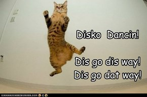 Disko  Dancin!  Dis go dis way! Dis go dat way!