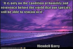 """It is only on the condition of humility and reverence before the world that our species will be able to remain in it.""                                   Wendell Barry"