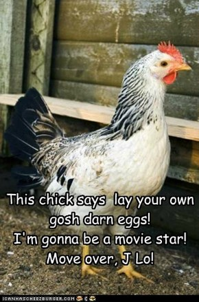 This chick says  lay your own gosh darn eggs! I'm gonna be a movie star! Move over, J Lo!