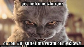 giv meh cheezburger  or you will suffer the wrath of my clawz!