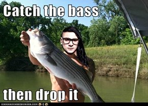 Catch the bass  then drop it