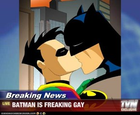 Breaking News - BATMAN IS FREAKING GAY