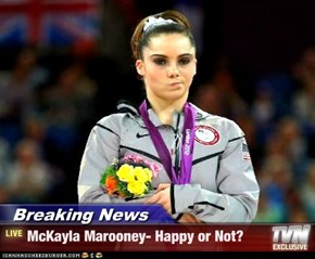Breaking News - McKayla Marooney- Happy or Not?