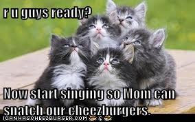 r u guys ready?  Now start singing so Mom can snatch our cheezburgers.