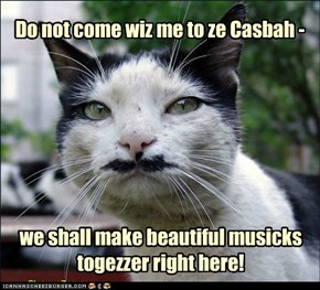 Do not come wiz me to ze Casbah -
