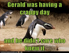 Gerald was having a crappy day  and he didn't care who knew it