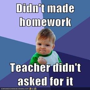 Didn't made homework  Teacher didn't asked for it