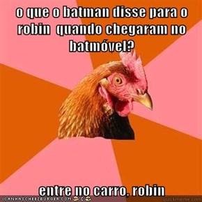 o que o batman disse para o robin  quando chegaram no  batmóvel?  entre no carro, robin