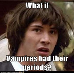 What if  Vampires had their periods?
