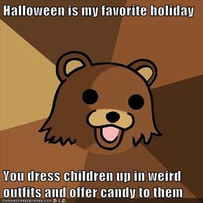 Halloween is my favorite holiday  You dress children up in weird outfits and offer candy to them