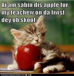 Ai am sabin dis apple fur my teachew on da fiwst dey ob skool.