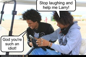 Stop laughing and help me Larry!