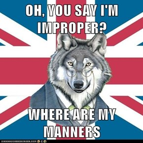 OH, YOU SAY I'M IMPROPER?  WHERE ARE MY MANNERS