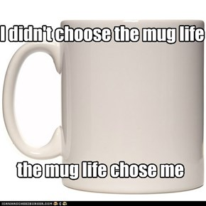 I didn't choose the mug life