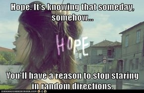 Hope. It's knowing that someday, somehow...  You'll have a reason to stop staring in random directions.