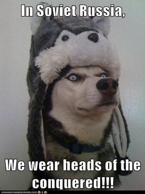 In Soviet Russia,  We wear heads of the conquered!!!