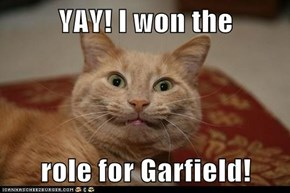 YAY! I won the  role for Garfield!