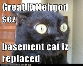 Great Kittehgod sez  basement cat iz replaced